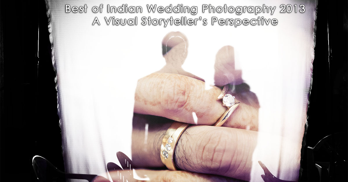Best of Indian Wedding Photography 2013 : A Visual Storyteller's Perspective